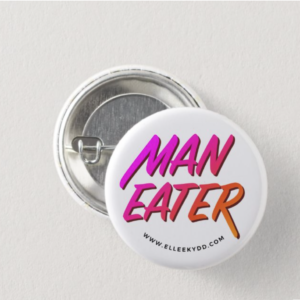 Round metal button that reads Maneater www.elleekydd.com