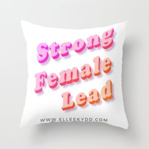 Pillow that reads 'strong female lead' and www.elleekydd.com
